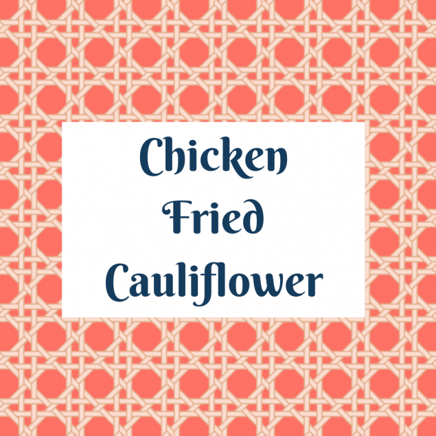 Family Meal: Chicken Fried Cauliflower